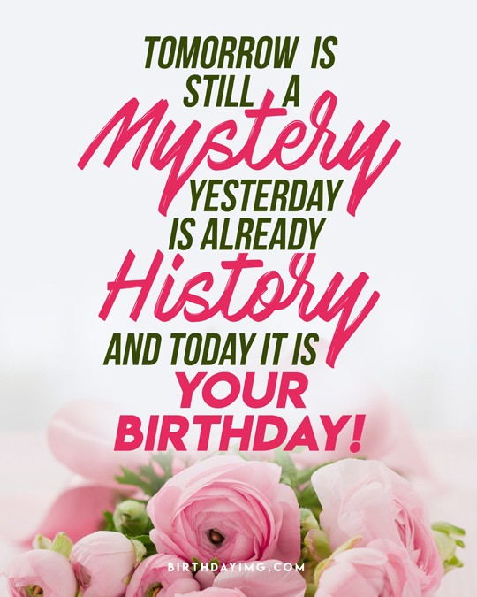 Free Tomorrow is still a mystery. Yesterday is already history. And today it is your BIRTHDAY! - birthdayimg.com